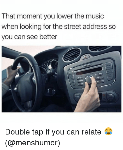 Memes, Music, and 🤖: That moment you lower the music  when looking for the street address so  you can see better Double tap if you can relate 😂 (@menshumor)