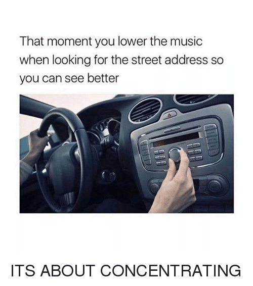 Music, Girl Memes, and Looking: That moment you lower the music  when looking for the street address so  you can see better ITS ABOUT CONCENTRATING