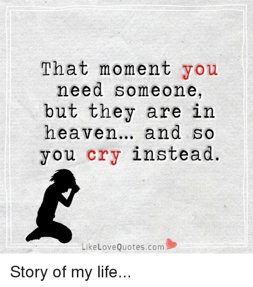Heaven, Life, and Love: That moment you  need someone,  but they are in  heaven  and so  you cry instead.  Like Love Quotes.com Story of my life...