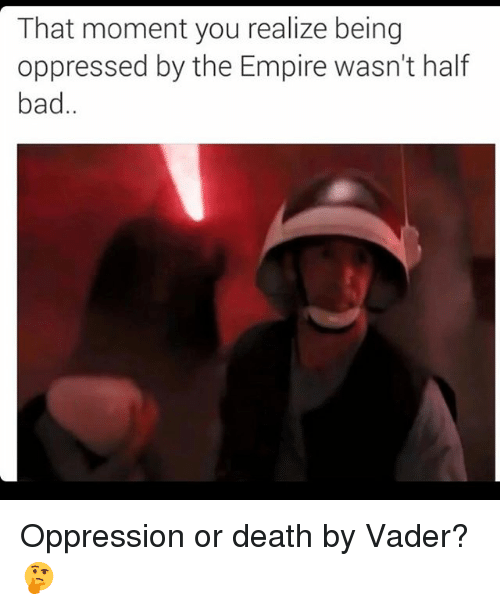 that moment you realize: That moment you realize being  oppressed by the Empire wasn't half  bad Oppression or death by Vader? 🤔