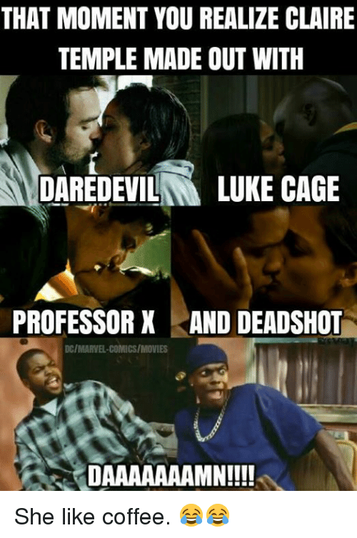 Daaaaaaamn: THAT MOMENT YOU REALIZE CLAIRE  TEMPLE MADE OUT WITH  DAREDEVIL  LUKE CAGE  PROFESSOR X AND DEADSHOT  DC/MARVEL COMICS/MOVIES  DAAAAAAAMN!!!! She like coffee. 😂😂