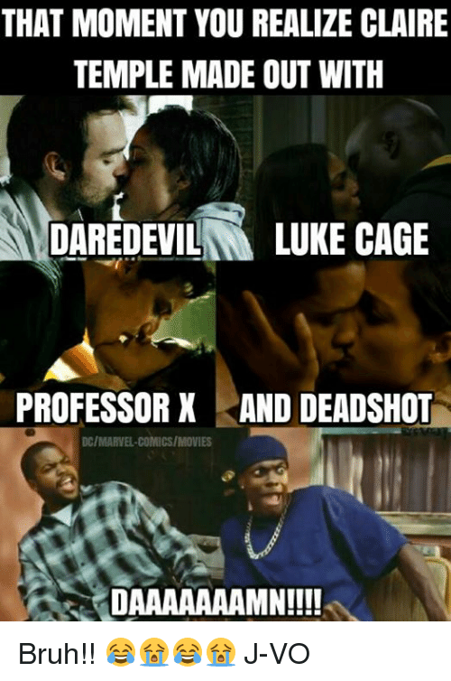 Daaaaaaamn: THAT MOMENT YOU REALIZE CLAIRE  TEMPLE MADE OUT WITH  DAREDEVIL  LUKE CAGE  PROFESSOR X AND DEADSHOT  DC/MARVEL COMICS/MOVIES  DAAAAAAAMN!!!! Bruh!! 😂😭😂😭 《J-VO》