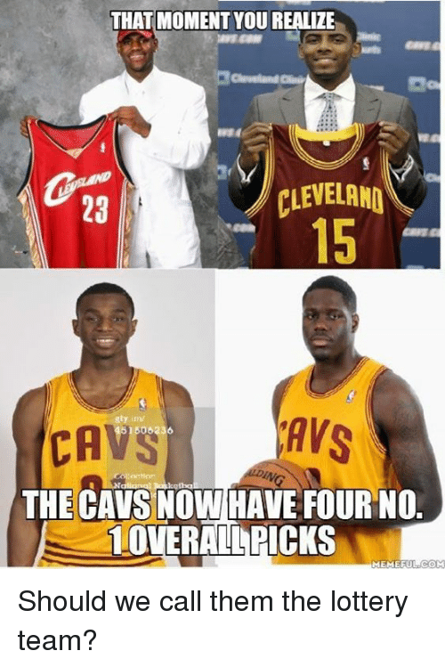 meme: THAT MOMENT YOU REALIZE  CLEVELANO  AVS  CA  ket  THE CAVS NOW HAVE FOUR NO  10VERALAPICKS  MEME FUL COM Should we call them the lottery team?