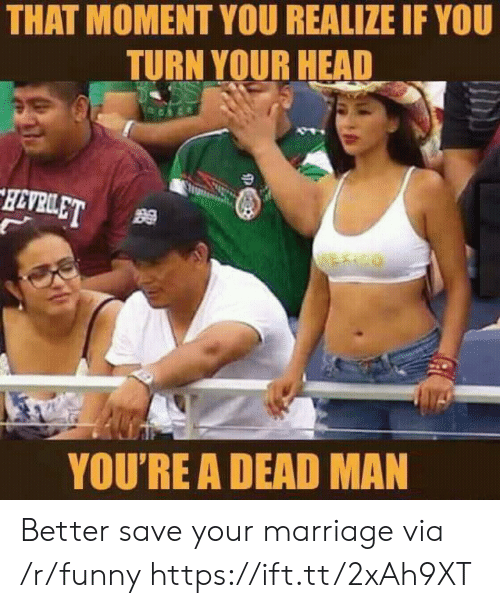 that moment you realize: THAT MOMENT YOU REALIZE IF YOU  TURN YOUR HEAD  YOU'RE A DEAD MAN Better save your marriage via /r/funny https://ift.tt/2xAh9XT