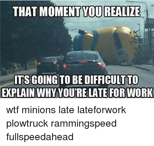that moment you realize: THAT MOMENT YOU REALIZE  ITSGO  TO BE DIFFICULTTO  EXPLAIN WHY YOUTRELATE FOR WORK wtf minions late lateforwork plowtruck rammingspeed fullspeedahead