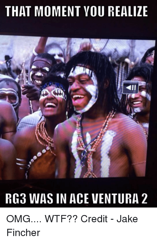 RG3: THAT MOMENT YOU REALIZE  RG3 WAS IN ACE VENTURA 2 OMG.... WTF??  Credit - Jake Fincher