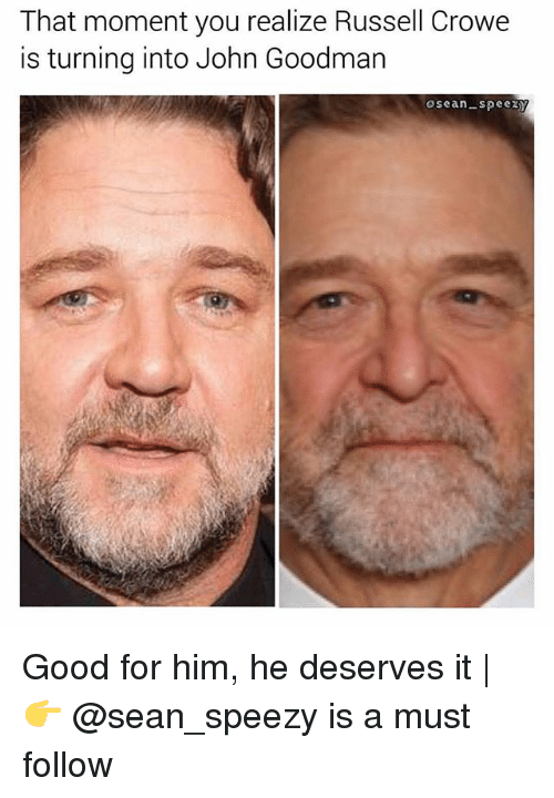 that moment you realize: That moment you realize Russell Crowe  is turning into John Goodman  osean-spee Good for him, he deserves it | 👉 @sean_speezy is a must follow