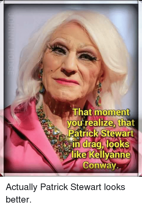Conway, Memes, and 🤖: That moment  you realize, tha  Patrick Stewart  Slike Kellyanne  Conway. Actually Patrick Stewart looks better.