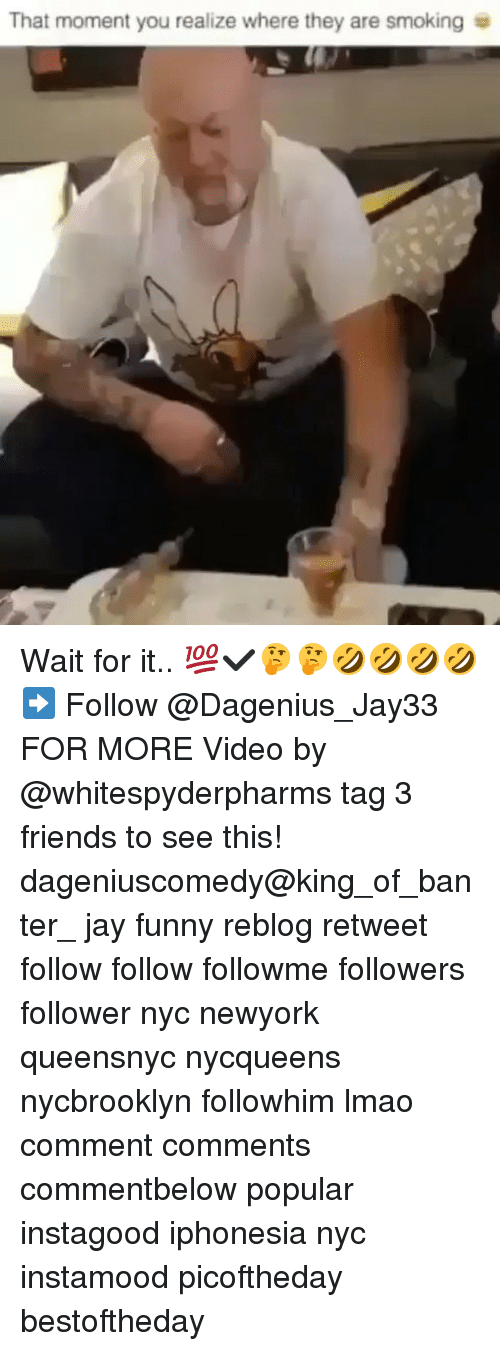 that moment you realize: That moment you realize where they are smoking Wait for it.. 💯✔🤔🤔🤣🤣🤣🤣➡️ Follow @Dagenius_Jay33 FOR MORE Video by @whitespyderpharms tag 3 friends to see this! dageniuscomedy@king_of_banter_ jay funny reblog retweet follow follow followme followers follower nyc newyork queensnyc nycqueens nycbrooklyn followhim lmao comment comments commentbelow popular instagood iphonesia nyc instamood picoftheday bestoftheday