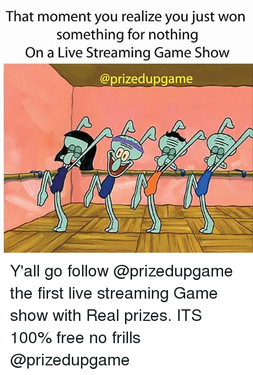that moment you realize: That moment you realize you just won  something for nothing  On a Live Streaming Game Show  @prizedupgame Y'all go follow @prizedupgame the first live streaming Game show with Real prizes. ITS 100% free no frills @prizedupgame