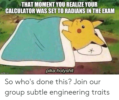 pika: THAT MOMENT YOU REALIZE YOUR  CALCULATOR WASSET TO RADIANS IN THE EXAM  pika-holyshit  imgflip.com So who's done this?  Join our group subtle engineering traits