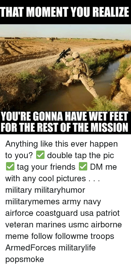 that moment you realize: THAT MOMENT YOU REALIZE  YOU'RE GONNA HAVE WET FEET  FOR THE REST OF THE MISSION Anything like this ever happen to you? ✅ double tap the pic ✅ tag your friends ✅ DM me with any cool pictures . . . military militaryhumor militarymemes army navy airforce coastguard usa patriot veteran marines usmc airborne meme follow followme troops ArmedForces militarylife popsmoke