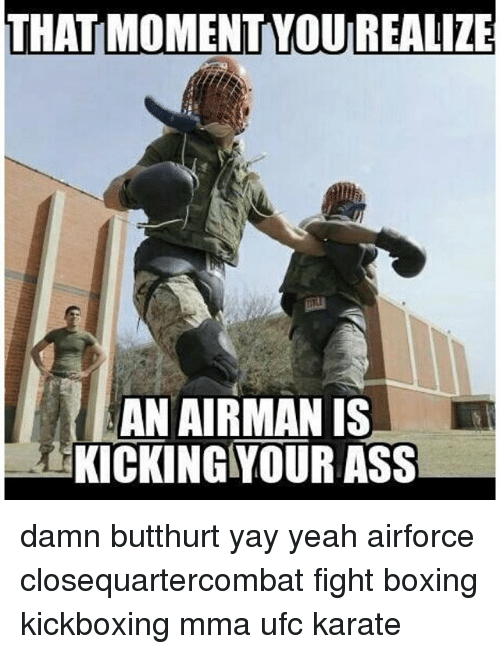 Ass, Boxing, and Butthurt: THAT MOMENT YOUREALIZE  AN AIRMAN IS  KICKING YOUR ASS damn butthurt yay yeah airforce closequartercombat fight boxing kickboxing mma ufc karate