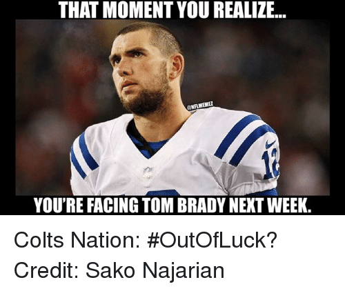Indianapolis Colts, Nfl, and Tom Brady: THAT MOMENT YOUREALIZE...  ONAMEME2  YOU'RE FACING TOM BRADY NEXT WEEK. Colts Nation: #OutOfLuck?