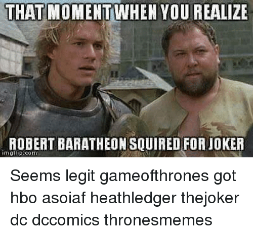 baratheon: THAT MOMENTWHEN YOU REALIZE  ROBERT BARATHEON SQUIRED FOR JOKER  mgtip:com Seems legit gameofthrones got hbo asoiaf heathledger thejoker dc dccomics thronesmemes