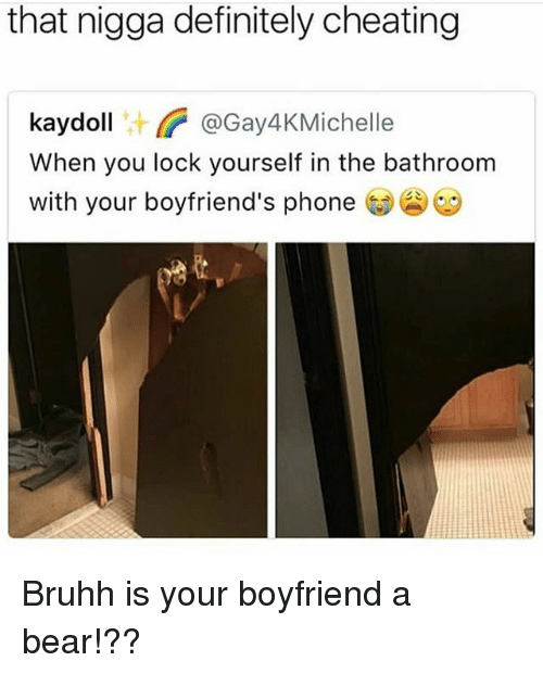 Cheating, Definitely, and Funny: that nigga definitely cheating  kaydoll@Gay4KMichelle  When you lock yourself in the bathroom  with your boyfriend's phone  11汁 Bruhh is your boyfriend a bear!??