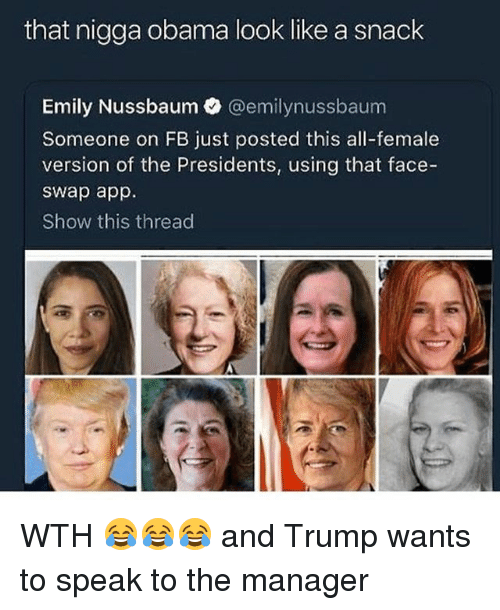 Funny, Obama, and Face Swap: that nigga obama look like a snack  Emily Nussbaum @emilynussbaum  Someone on FB just posted this all-female  version of the Presidents, using that face-  swap app.  Show this thread WTH 😂😂😂 and Trump wants to speak to the manager
