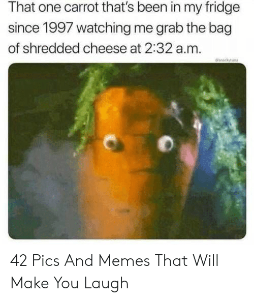 Pics And: That one carrot that's been in my fridge  since 1997 watching me grab the bag  of shredded cheese at 2:32 a.m.  ckyn 42 Pics And Memes That Will Make You Laugh