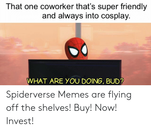 That One Coworker: That one coworker that's super friendly  and always into cosplay.  WHAT ARE YOU DOING, BUD? Spiderverse Memes are flying off the shelves! Buy! Now! Invest!