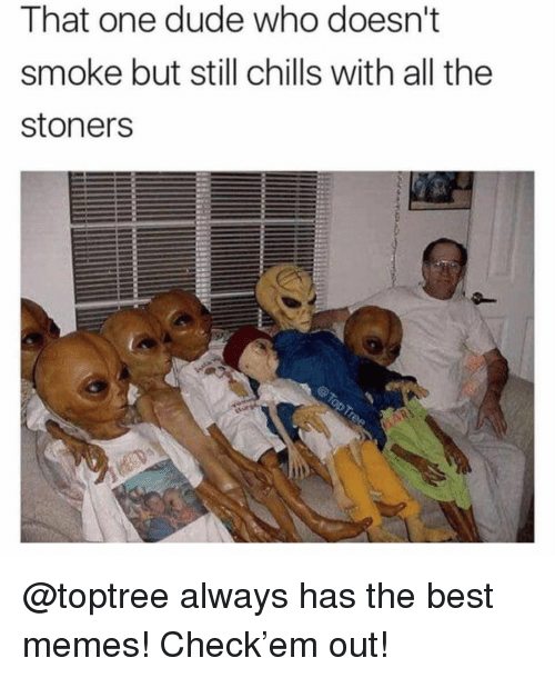 Stoners: That one dude who doesn't  smoke but still chills with all the  stoners @toptree always has the best memes! Check'em out!