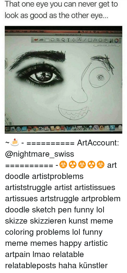 Meme Happy: That one eye you can never get to  look as good as the other eye  File Edit image window. Help  first sketch ~🍰 - ========== ArtAccount: @nightmare_swiss ========== -☣☢☣☢☣ art doodle artistproblems artiststruggle artist artistissues artissues artstruggle artproblem doodle sketch pen funny lol skizze skizzieren kunst meme coloring problems lol funny meme memes happy artistic artpain lmao relatable relatableposts haha künstler