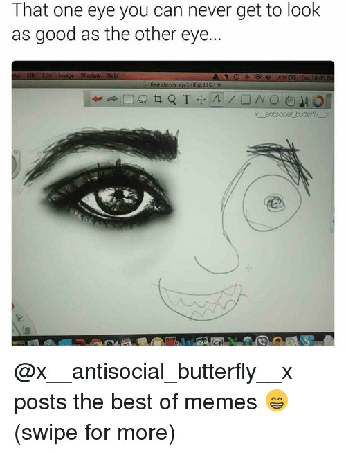tif: That one eye you can never get to look  as good as the other eye..  ss File Edit Image Window Help  first sketch-eyel tif 11s  x antisocal butterfly x @x__antisocial_butterfly__x posts the best of memes 😁 (swipe for more)