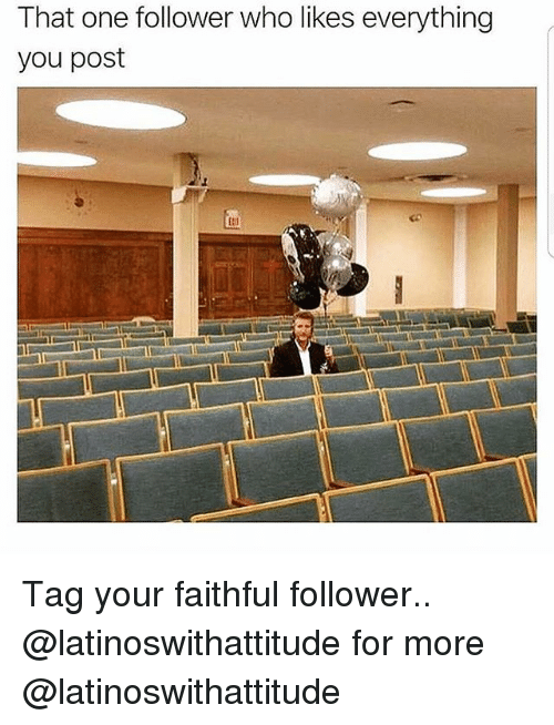 Memes, 🤖, and Who: That one follower who likes everything  you post Tag your faithful follower.. @latinoswithattitude for more @latinoswithattitude