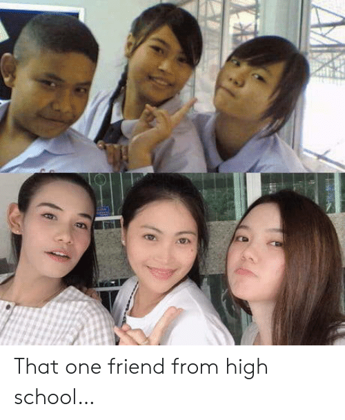 That One Friend: That one friend from high school…