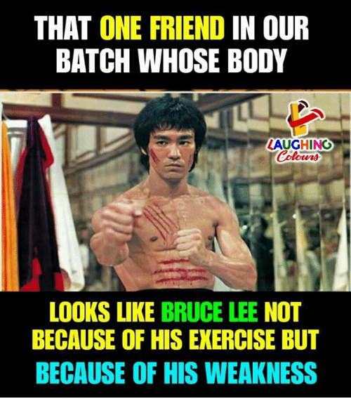 Bruce Lee, Exercise, and Indianpeoplefacebook: THAT ONE FRIEND IN OUR  BATCH WHOSE BODY  LAUGHING  Colours  LOOKS LIKE BRUCE LEE NOT  BECAUSE OF HIS EXERCISE BUT  BECAUSE OF HIS WEAKNESS