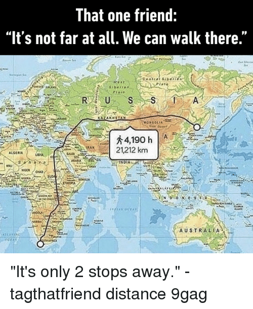 """russ: That one friend:  """"It's not far at all. We can walk there.""""  TAT  RUSS  RAN  A 21212 km  ALGERIA  NOEN  AUSTRALIA """"It's only 2 stops away.""""⠀ -⠀ tagthatfriend distance 9gag"""