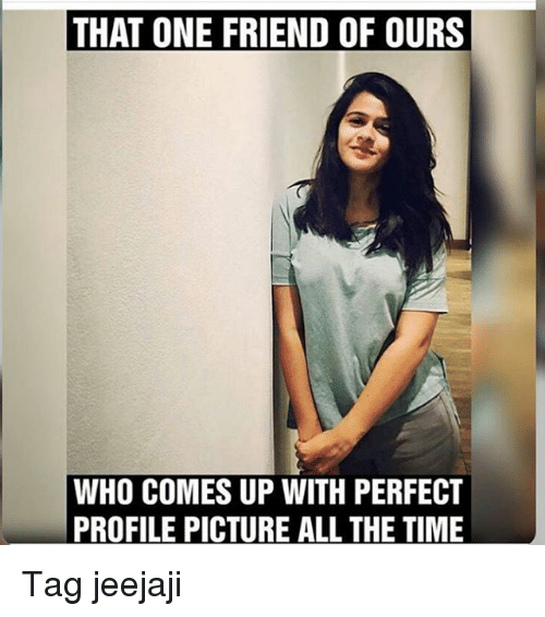 Memes, All the Time, and 🤖: THAT ONE FRIEND OF OURS  WHO COMES UP WITH PERFECT  PROFILE PICTURE ALL THE TIME Tag jeejaji