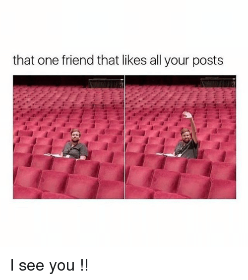 Memes, 🤖, and One: that one friend that likes all your posts I see you !!