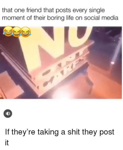 Funny, Life, and Shit: that one friend that posts every single  moment of their boring life on social media If they're taking a shit they post it