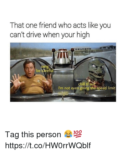 Your Highness: That one friend who acts like you  can't drive when your high  omg  be carefu  chill tf ou  I'm not even going the speed limit Tag this person 😂💯 https://t.co/HW0rrWQblf