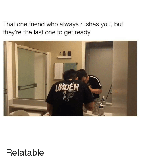 Relatable: That one friend who always rushes you, but  they're the last one to get ready  UNDER Relatable