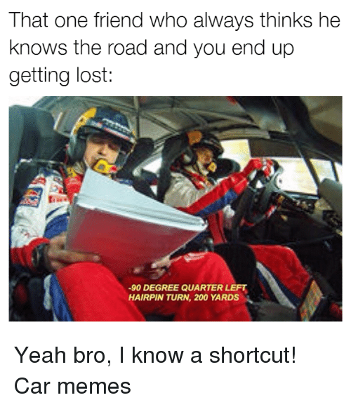 Cars, Meme, and The Road: That one friend who always thinks he  knows the road and you end up  getting lost  -90 DEGREE QUARTER LEFT  HAIRPIN TURN, 200 YARDS Yeah bro, I know a shortcut! Car memes