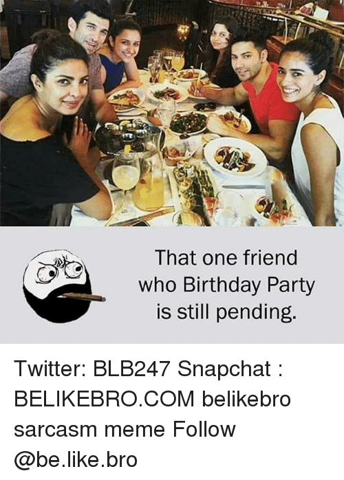 Be Like, Birthday, and Meme: That one friend  who Birthday Party  is still pending. Twitter: BLB247 Snapchat : BELIKEBRO.COM belikebro sarcasm meme Follow @be.like.bro