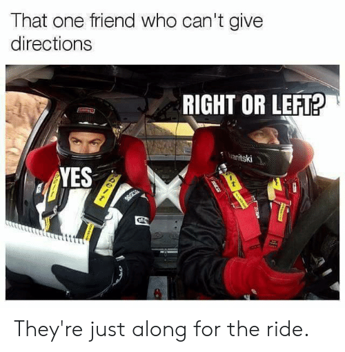 That One Friend: That one friend who can't give  directions  RIGHT OR LEFT?  anitski  YES They're just along for the ride.
