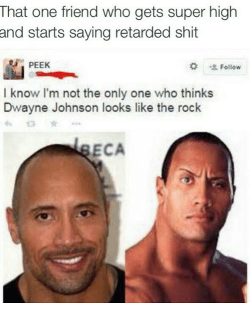Retardes: That one friend who gets super high  and starts saying retarded shit  PEEK  Follow  I know I'm not the only one who thinks  Dwayne Johnson looks like the rock  ECA