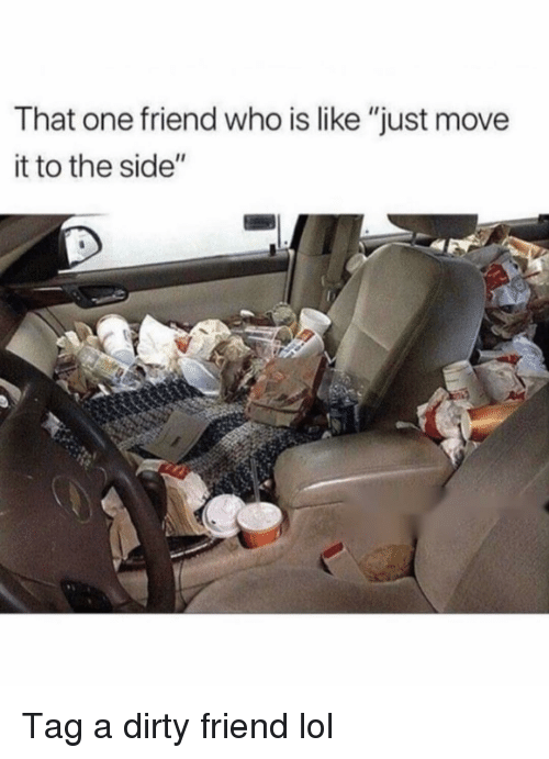 "to-the-side: That one friend who is like ""just move  it to the side"" Tag a dirty friend lol"