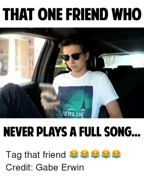 Gabe: THAT ONE FRIEND WHO  itERLIN  NEVER PLAYS A FULL SONG... Tag that friend 😂😂😂😂😂 Credit: Gabe Erwin