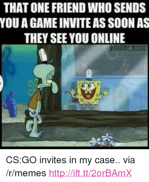 "cs go: THAT ONE FRIEND WHO SENDS  YOU A GAME INVITE AS SOON AS  THEY SEE YOU ONLINE <p>CS:GO invites in my case.. via /r/memes <a href=""http://ift.tt/2orBAmX"">http://ift.tt/2orBAmX</a></p>"