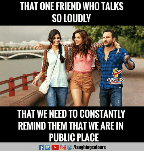 Indianpeoplefacebook, Who, and One: THAT ONE FRIEND WHO TALKS  SO LOUDLY  AUGHING  THAT WE NEED TO CONSTANTLY  REMIND THEM THAT WE ARE IN  PUBLIC PLACE