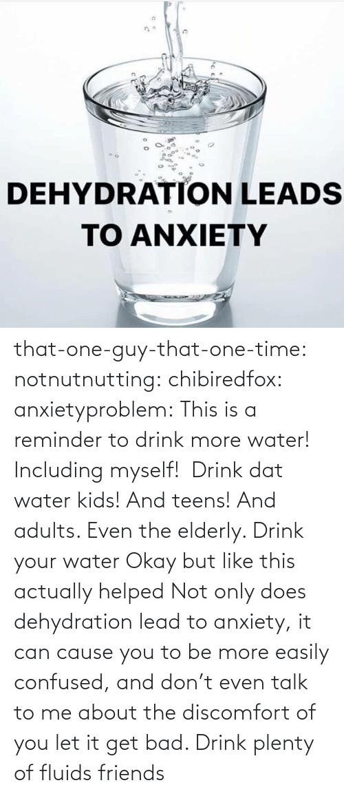 lead: that-one-guy-that-one-time: notnutnutting:  chibiredfox:  anxietyproblem: This is a reminder to drink more water! Including myself!    Drink dat water kids! And teens! And adults. Even the elderly.       Drink your water    Okay but like this actually helped     Not only does dehydration lead to anxiety, it can cause you to be more easily confused, and don't even talk to me about the discomfort of you let it get bad. Drink plenty of fluids friends