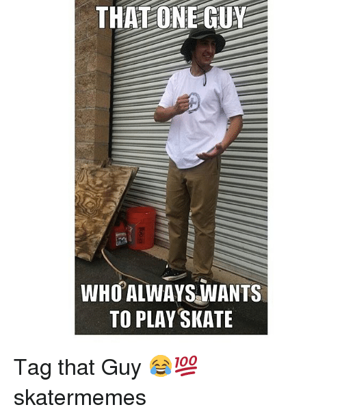 Skate, Who, and One: THAT ONE GUY  WHO ALWAYS NANTS  TO PLAY SKATE Tag that Guy 😂💯 skatermemes