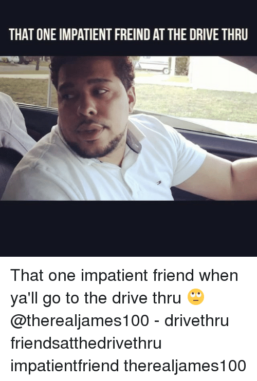 Memes, 🤖, and Drive Thru: THAT ONE IMPATIENTFREIND ATTHE DRIVE THRU That one impatient friend when ya'll go to the drive thru 🙄 @therealjames100 - drivethru friendsatthedrivethru impatientfriend therealjames100