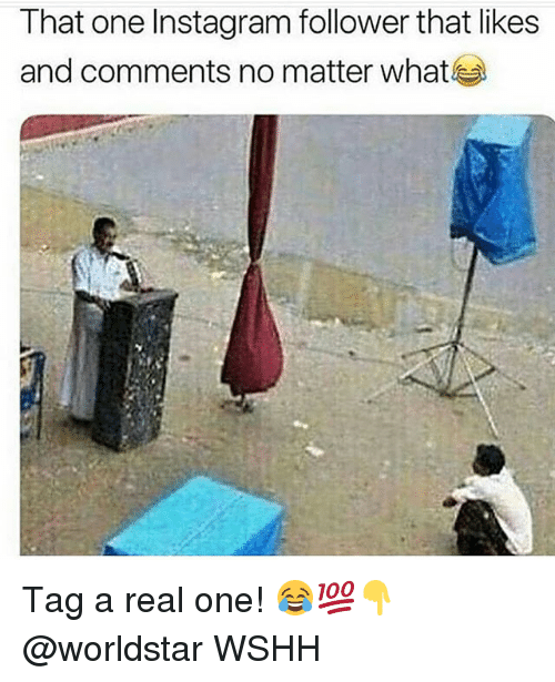 Instagram, Memes, and Worldstar: That one Instagram follower that likes  and comments no matter what Tag a real one! 😂💯👇 @worldstar WSHH