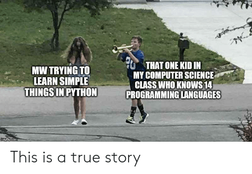 Science Class: THAT ONE KID IN  MY COMPUTER SCIENCE  CLASS WHO KNOWS 14  PROGRAMMING LANGUAGES  MW TRYING TO  LEARN SIMPLE  THINGS IN PYTHON  imgflip.com This is a true story