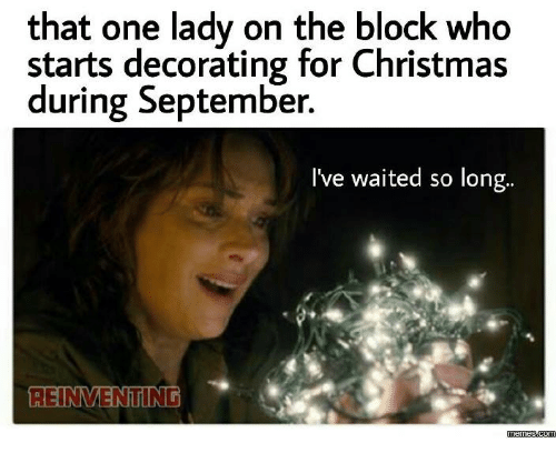 christmas dank and meme that one lady on the block who starts decorating for christmas during september ive waited so long reinmenting memescom