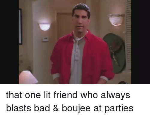 Funny, Blast, and Boujee: that one lit friend who always blasts bad & boujee at parties